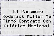 El Panameño <b>Roderick Miller</b> Ya Firmó Contrato Con Atlético Nacional