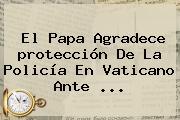 El Papa Agradece <b>protección</b> De La Policía En Vaticano Ante ...