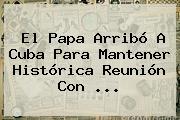 El Papa Arribó A Cuba Para Mantener Histórica Reunión Con <b>...</b>