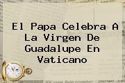 El Papa Celebra A La <b>Virgen De Guadalupe</b> En Vaticano
