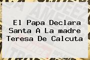 El Papa Declara Santa A La <b>madre Teresa De Calcuta</b>