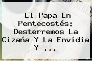 El Papa En <b>Pentecostés</b>: Desterremos La Cizaña Y La Envidia Y ...