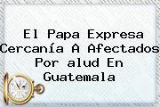 El Papa Expresa Cercanía A Afectados Por <b>alud</b> En Guatemala