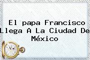 El <b>papa Francisco</b> Llega A La Ciudad De México