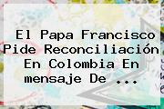 El Papa Francisco Pide Reconciliación En Colombia En <b>mensaje De</b> ...