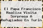 El <b>Papa</b> Francisco Realiza Visita Sorpresa A Refugiados En Turín