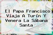 El <b>Papa</b> Francisco Viaja A Turín Y Venera La Sábana Santa