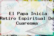 El Papa Inicia Retiro Espiritual De <b>Cuaresma</b>