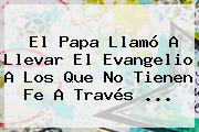 El Papa Llamó A Llevar El <b>Evangelio</b> A Los Que No Tienen Fe A Través <b>...</b>