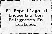El Papa Llega Al Encuentro Con Feligreses En <b>Ecatepec</b>