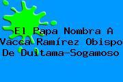 El Papa Nombra A Vacca Ramírez Obispo De Duitama-Sogamoso
