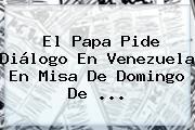 El Papa Pide Diálogo En Venezuela En Misa De <b>Domingo De</b> <b>...</b>