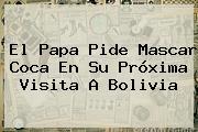 El Papa Pide Mascar Coca En Su Próxima Visita A <b>Bolivia</b>