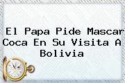El Papa Pide Mascar Coca En Su Visita A <b>Bolivia</b>