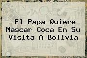 El Papa Quiere Mascar Coca En Su Visita A <b>Bolivia</b>