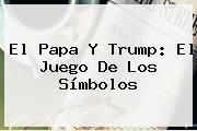 El <b>Papa</b> Y <b>Trump</b>: El Juego De Los Símbolos