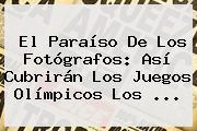 El Paraíso De Los Fotógrafos: Así Cubrirán Los <b>Juegos Olímpicos</b> Los ...