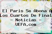 El Paris Se Abona A Los Cuartos De Final - Noticias - <b>UEFA</b>.com