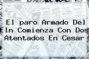 El <b>paro Armado</b> Del Eln Comienza Con Dos Atentados En Cesar