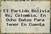 El <b>partido Bolivia</b> Vs. <b>Colombia</b>, En Ocho Datos Para Tener En Cuenta