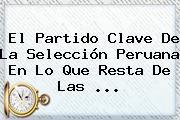 El Partido Clave De La Selección Peruana En Lo Que Resta De Las ...