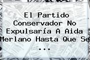 El Partido Conservador No Expulsaría A <b>Aida Merlano</b> Hasta Que Se ...