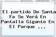 El <b>partido</b> De <b>Santa Fe</b> Se Verá En Pantalla Gigante En El Parque <b>...</b>