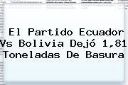 El Partido <b>Ecuador Vs Bolivia</b> Dejó 1,81 Toneladas De Basura