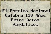 El <b>Partido Nacional</b> Celebra 116 Años Entre Actos Vandálicos