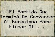 El Partido Que Terminó De Convencer Al <b>Barcelona</b> Para Fichar Al ...