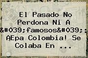 El Pasado No Perdona Ni A &#039;famosos&#039;: ¡<b>Epa Colombia</b>! Se Colaba En <b>...</b>