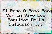El Paso A Paso Para Ver En <b>vivo</b> Los Partidos De La Selección ...