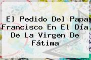 Virgen De Fatima. El pedido del Papa Francisco en el día de la Virgen de Fátima, Enlaces, Imágenes, Videos y Tweets