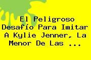 El Peligroso Desafío Para Imitar A <b>Kylie Jenner</b>, La Menor De Las <b>...</b>