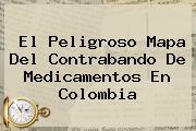 <b>El Peligroso Mapa Del Contrabando De Medicamentos En Colombia</b>