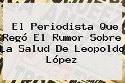 El Periodista Que Regó El Rumor Sobre La Salud De <b>Leopoldo López</b>