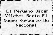 El Peruano <b>Óscar Vílchez</b> Sería El Nuevo Refuerzo De Nacional
