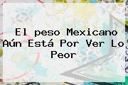 El <b>peso Mexicano</b> Aún Está Por Ver Lo Peor