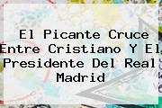 El Picante Cruce Entre Cristiano Y El Presidente Del <b>Real Madrid</b>