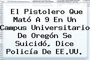 El Pistolero Que Mató A 9 En Un Campus Universitario De Oregón Se Suicidó, Dice Policía De EE.UU.