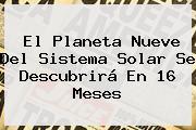El Planeta Nueve Del <b>Sistema Solar</b> Se Descubrirá En 16 Meses