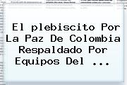 El <b>plebiscito Por La Paz</b> De Colombia Respaldado Por Equipos Del ...