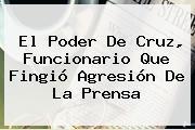 El Poder De <b>Cruz</b>, Funcionario Que Fingió Agresión De La Prensa