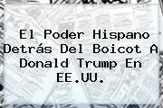 El Poder Hispano Detrás Del Boicot A <b>Donald Trump</b> En EE.UU.