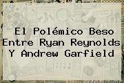 El Polémico Beso Entre <b>Ryan Reynolds</b> Y Andrew Garfield