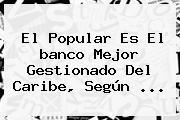 El <b>Popular</b> Es El <b>banco</b> Mejor Gestionado Del Caribe, Según ...