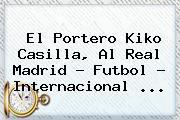 El Portero <b>Kiko Casilla</b>, Al Real Madrid - Futbol - Internacional <b>...</b>