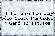 El Portero Que Jugó Sólo Siete Partidos Y Ganó 13 Títulos