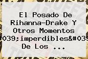 El Posado De Rihanna-<b>Drake</b> Y Otros Momentos &#039;imperdibles&#039; De Los ...