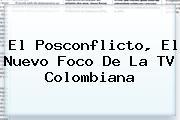 <i>El Posconflicto, El Nuevo Foco De La TV Colombiana</i>